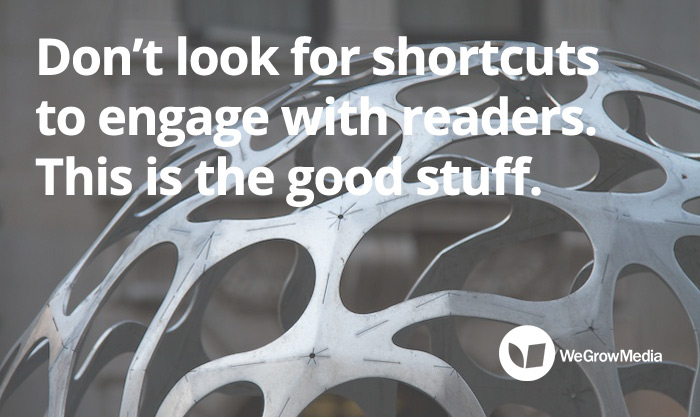 DON'T LOOK FOR SHORTCUTS TO ENGAGING WITH READERS