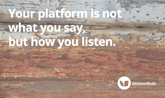 Your platform is not what you say, but how you listen.