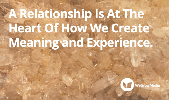 A Relationship is at the heart of how we create meaning and experience